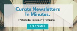 Curate Newsletters in minutes. 17 beautiful responsive templates